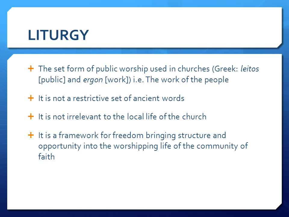 LITURGY The set form of public worship used in churches (Greek: leitos [public] and ergon [work]) i.e. The work of the people.